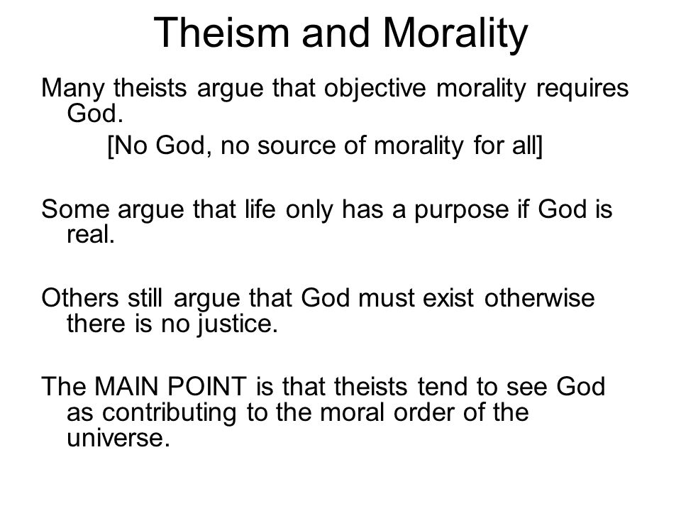 Theism and Morality Many theists argue that objective morality requires God. [No God, no source of morality for all]